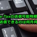e-Taxの送信可能時期 データを送信できるのは何月何日から?